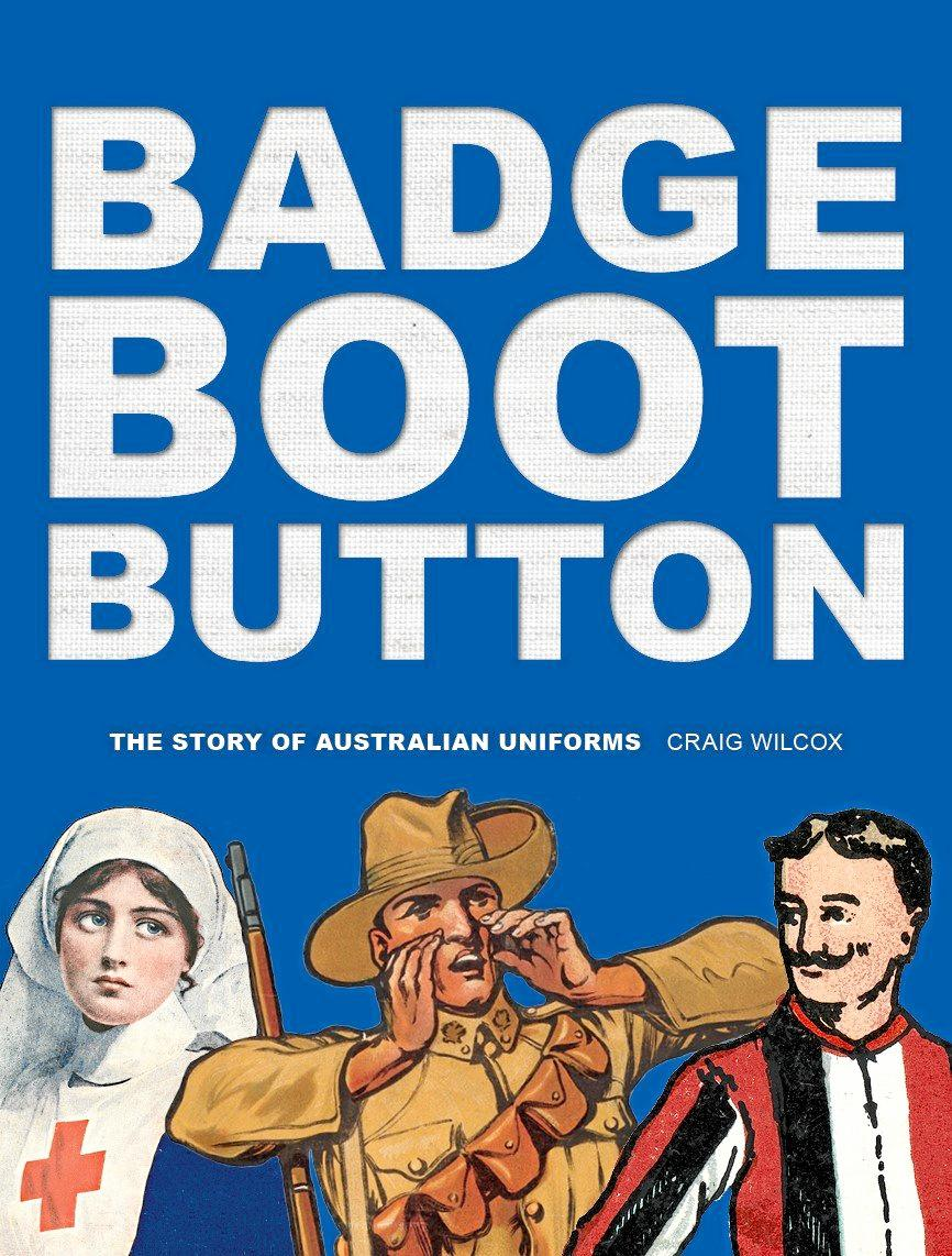 Badge, Boot, Button: The Story of Australian Uniforms by Craig Wilcox is out now through NLA Publishing, RRP $44.99.
