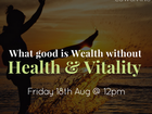What good is Wealth, without Good Health & Vitality!