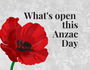 WHAT'S OPEN for Anzac Day