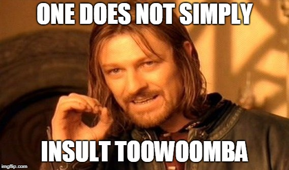 One does not simply insult Toowoomba.