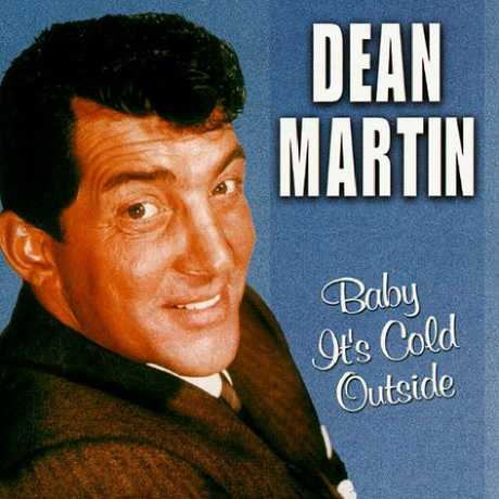 Dean Martin's version of Baby, It's Cold Outside.