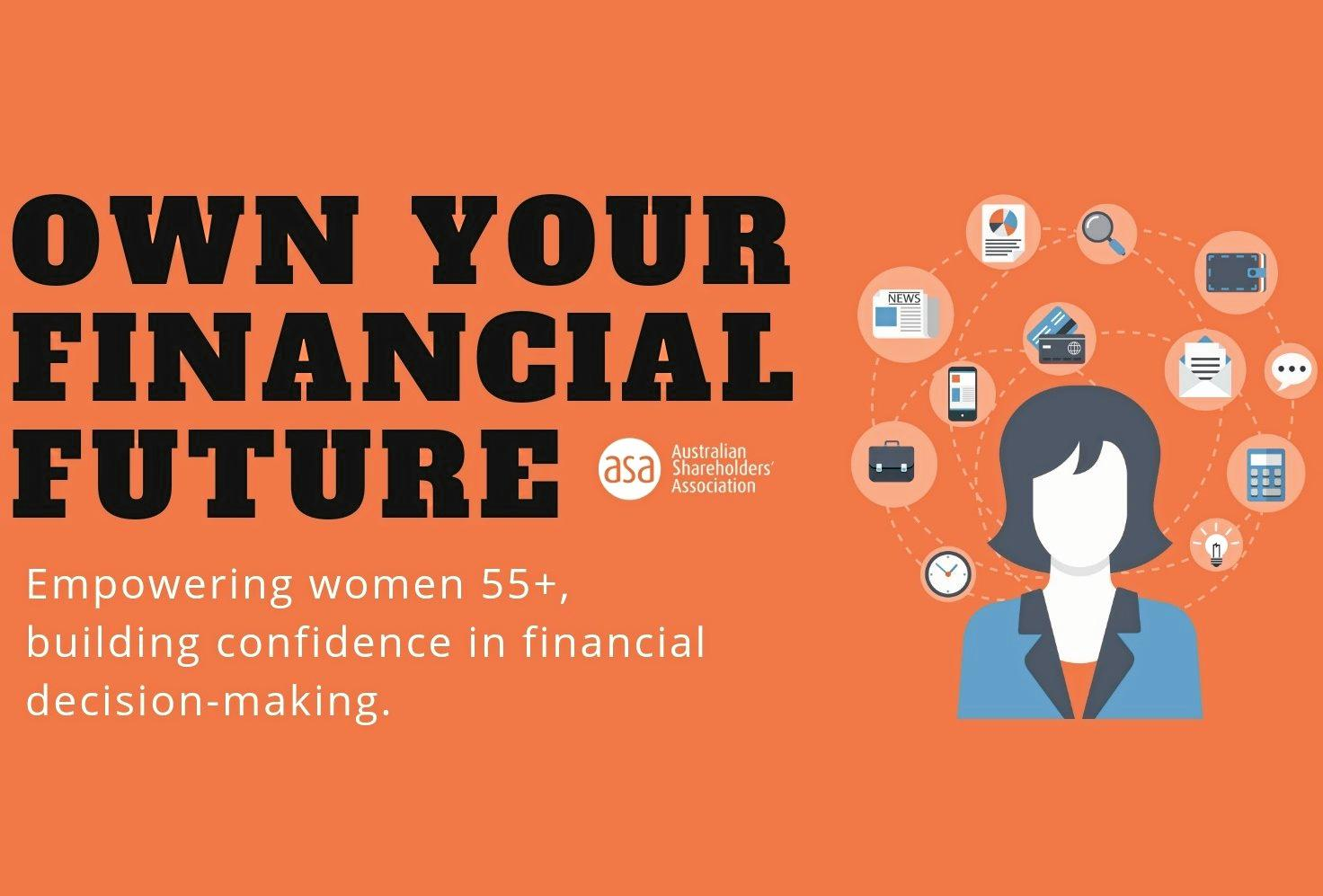 Australian Shareholder's Association are running its new Own Your Financial Future financial literacy program for women over 55, starting in March 2019.