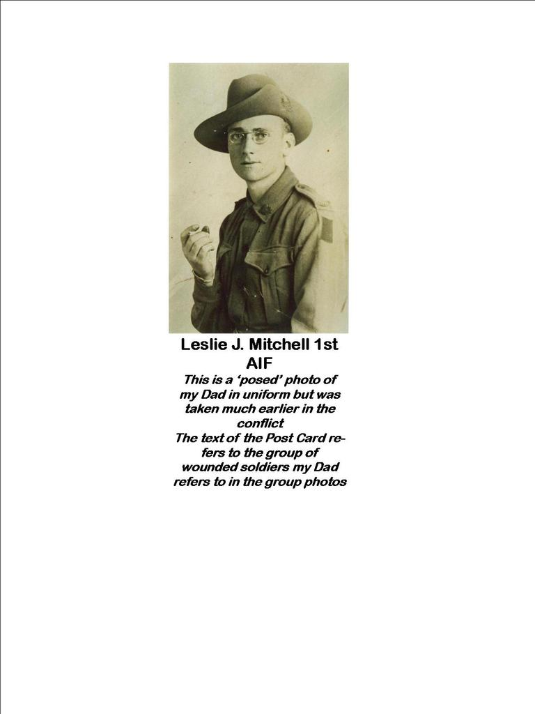 Leslie J. Mitchell 1st AIF taken earlier in WW1 before he was wounded but was not 'actioned' by him until after he was shot and transferred to hospital in England. The handwritten text by our Dad was written on the Post Card to his Mother, dated July 1918 and was received by my Grandmother in Melbourne on or about Armistice Day 1918. Our Dad's discharge certificate from hospital presents as in ea