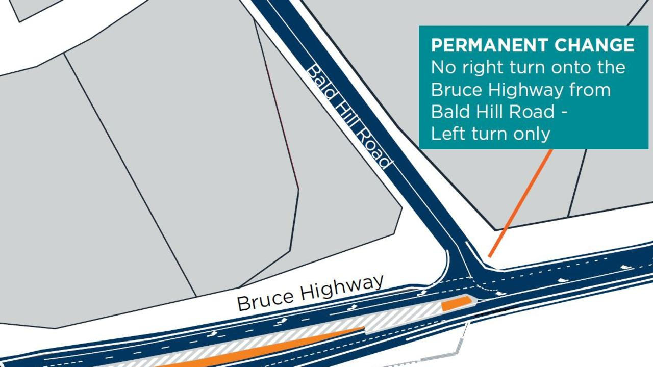 A Transport and Main Roads alert said the Bald Hill Road Bruce Highway intersection was being renovated to block right-turn access.